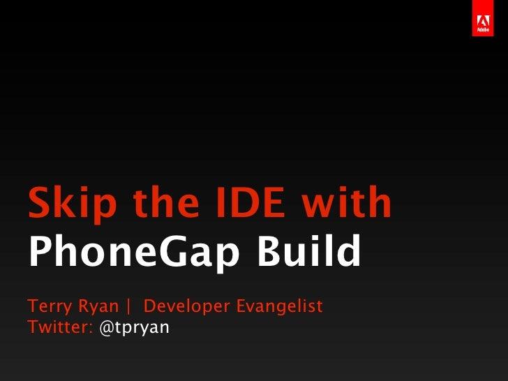 Skip the IDE withPhoneGap BuildTerry Ryan | Developer EvangelistTwitter: @tpryan