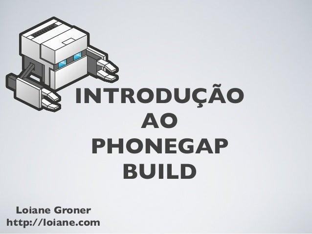 INTRODUÇÃO AO PHONEGAP BUILD Loiane Groner http://loiane.com