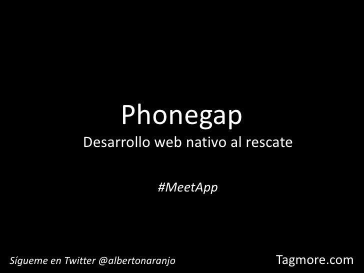 Phonegap<br />Desarrollo web nativo al rescate<br />#MeetApp<br />Sígueme en Twitter @albertonaranjo<br />