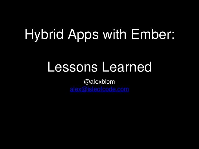Hybrid Apps with Ember: Lessons Learned @alexblom alex@isleofcode.com