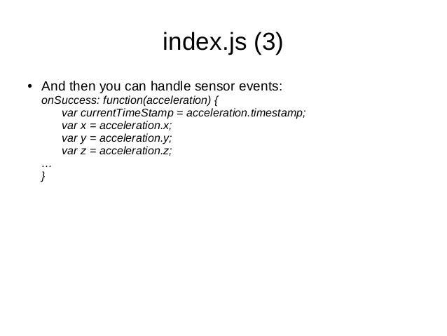 index.js (3)● And then you can handle sensor events:onSuccess: function(acceleration) {var currentTimeStamp = acceleration...
