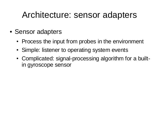 Architecture: sensor adapters● Sensor adapters● Process the input from probes in the environment● Simple: listener to oper...