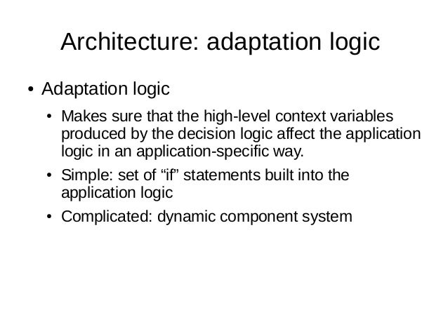Architecture: adaptation logic● Adaptation logic● Makes sure that the high-level context variablesproduced by the decision...