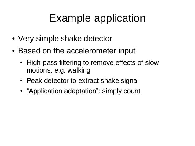 Example application● Very simple shake detector● Based on the accelerometer input● High-pass filtering to remove effects o...