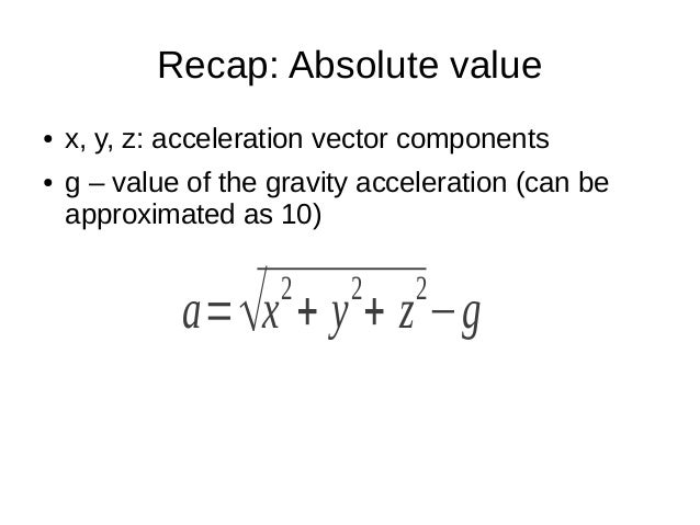 Recap: Absolute value● x, y, z: acceleration vector components● g – value of the gravity acceleration (can beapproximated ...