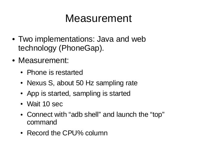 Measurement● Two implementations: Java and webtechnology (PhoneGap).● Measurement:● Phone is restarted● Nexus S, about 50 ...