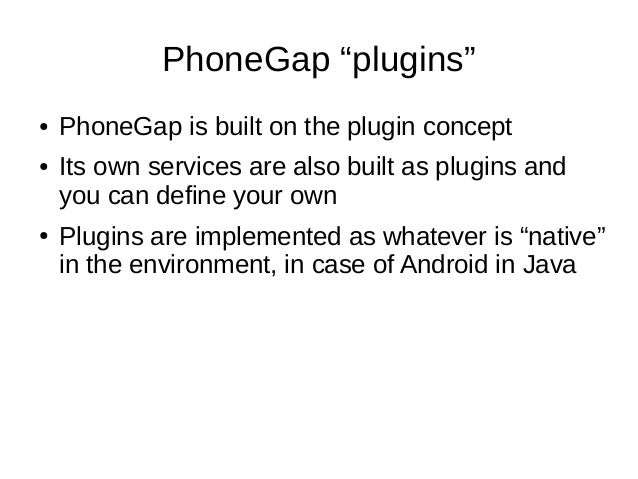 """PhoneGap """"plugins""""● PhoneGap is built on the plugin concept● Its own services are also built as plugins andyou can define ..."""