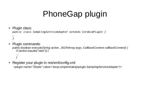PhoneGap plugin● Plugin class:public class SamplingServiceAdapter extends CordovaPlugin {…}● Plugin commands:public boolea...