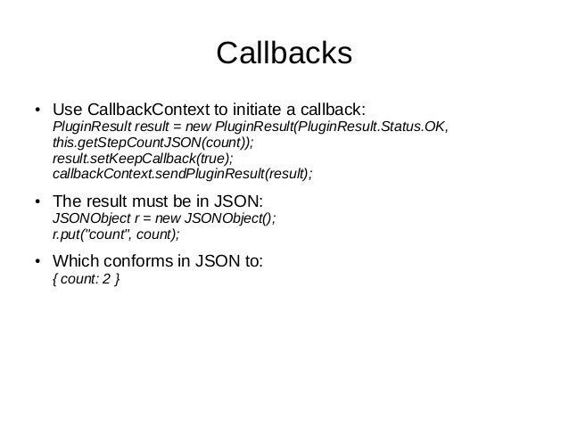 Callbacks● Use CallbackContext to initiate a callback:PluginResult result = new PluginResult(PluginResult.Status.OK,this.g...