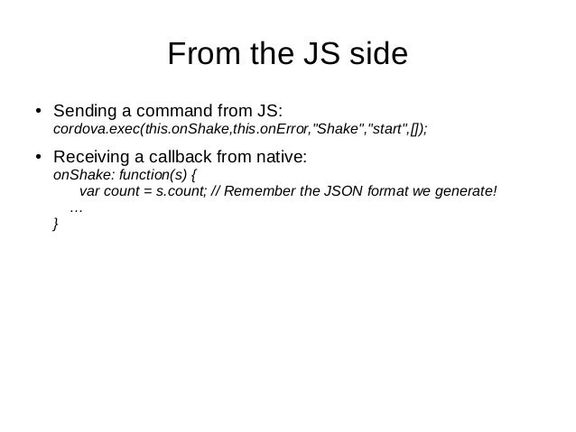 """From the JS side● Sending a command from JS:cordova.exec(this.onShake,this.onError,""""Shake"""",""""start"""",[]);● Receiving a callb..."""