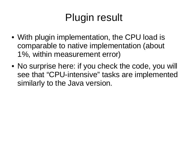 Plugin result● With plugin implementation, the CPU load iscomparable to native implementation (about1%, within measurement...