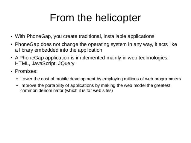 From the helicopter● With PhoneGap, you create traditional, installable applications● PhoneGap does not change the operati...