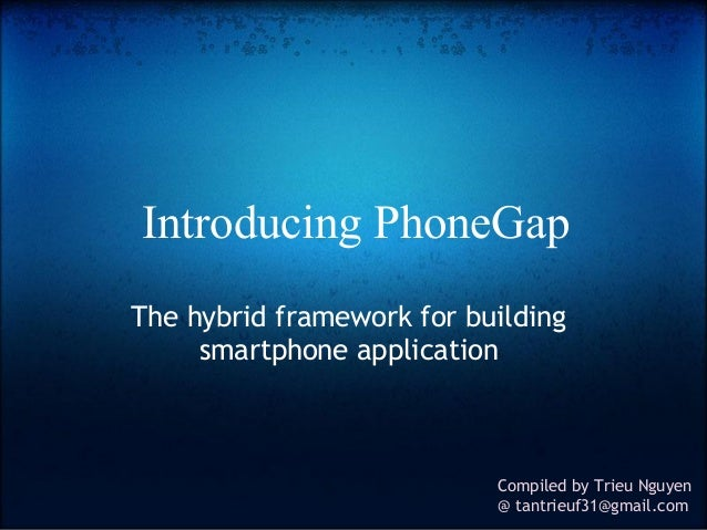 Introducing PhoneGap The hybrid framework for building smartphone application  Compiled by Trieu Nguyen @ tantrieuf31@gmai...