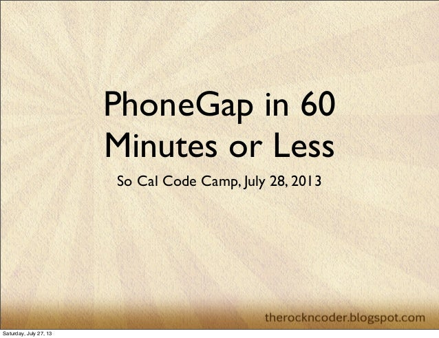 PhoneGap in 60 Minutes or Less So Cal Code Camp, July 28, 2013 Saturday, July 27, 13
