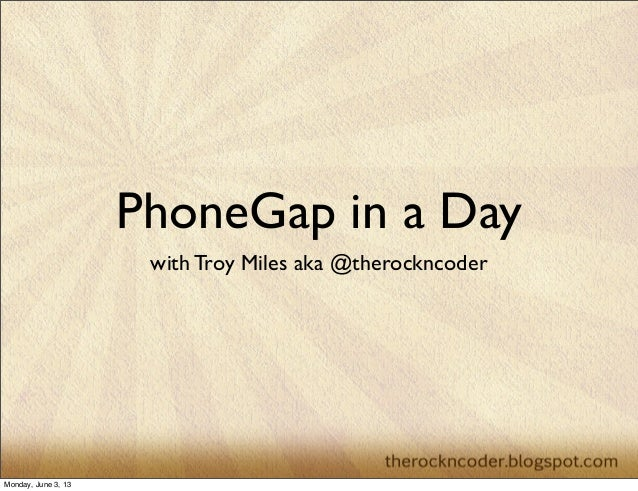 PhoneGap in a Daywith Troy Miles aka @therockncoderMonday, June 3, 13