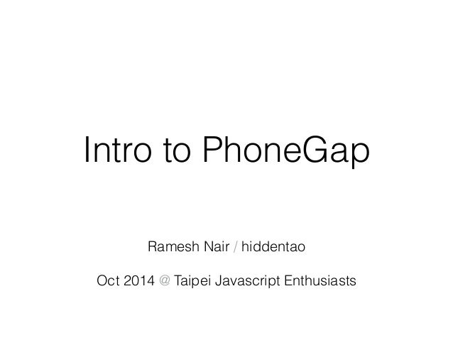 Intro to PhoneGap  Ramesh Nair / hiddentao  Oct 2014 @ Taipei Javascript Enthusiasts