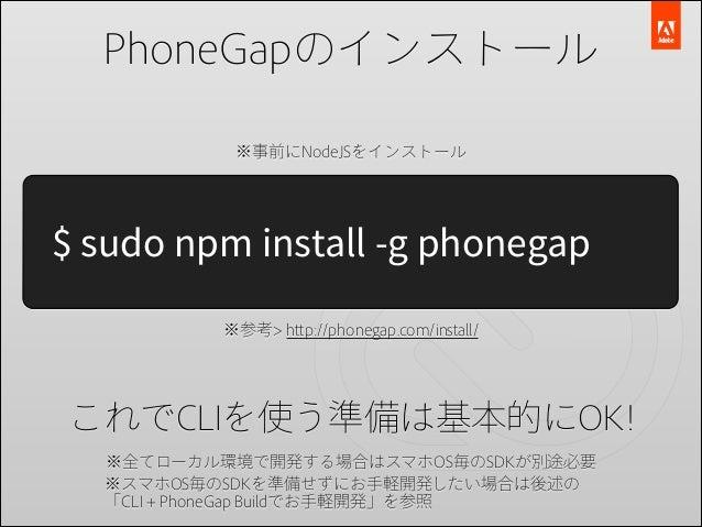 PhoneGapのインストール ※事前にNodeJSをインストール  $ sudo npm install -g phonegap ※参考> http://phonegap.com/install/  これでCLIを使う準備は基本的にOK! ※...