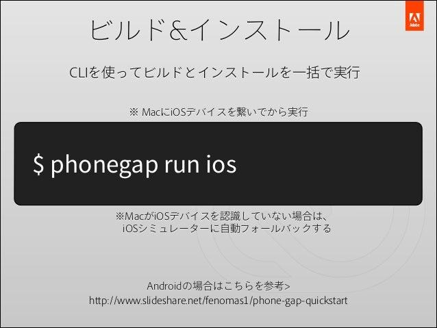 ビルド&インストール CLIを使ってビルドとインストールを一括で実行 ※ MacにiOSデバイスを繋いでから実行  $ phonegap run ios ※MacがiOSデバイスを認識していない場合は、 iOSシミュレーターに自動フォールバッ...