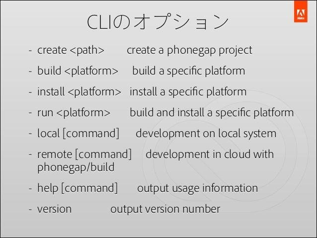 CLIのオプション - create <path>  create a phonegap project  - build <platform>  build a specific platform  - install <platform> i...