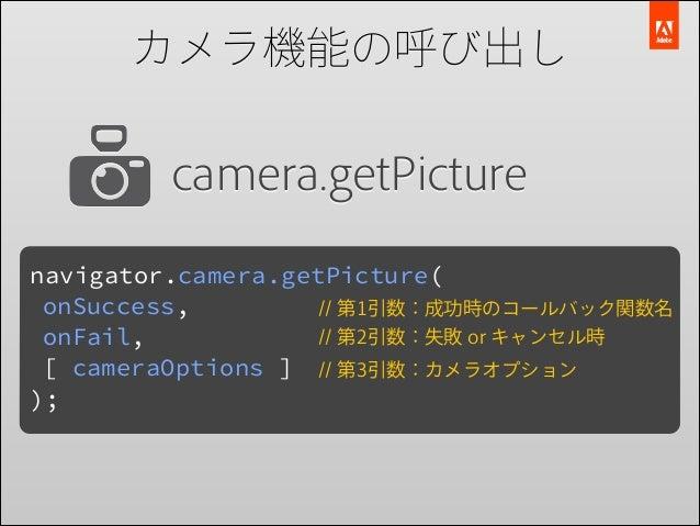 カメラ機能の呼び出し  camera.getPicture navigator.camera.getPicture( onSuccess, // 第1引数:成功時のコールバック関数名 // 第2引数:失敗 or キャンセル時 onFail, [...