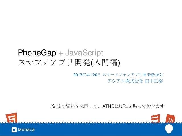 PhoneGap + JavaScriptスマフォアプリ開発(入門編)           2013年4月20日 スマートフォンアプリ開発勉強会                    アシアル株式会社 田中正裕      ※ 後で資料を公開して...