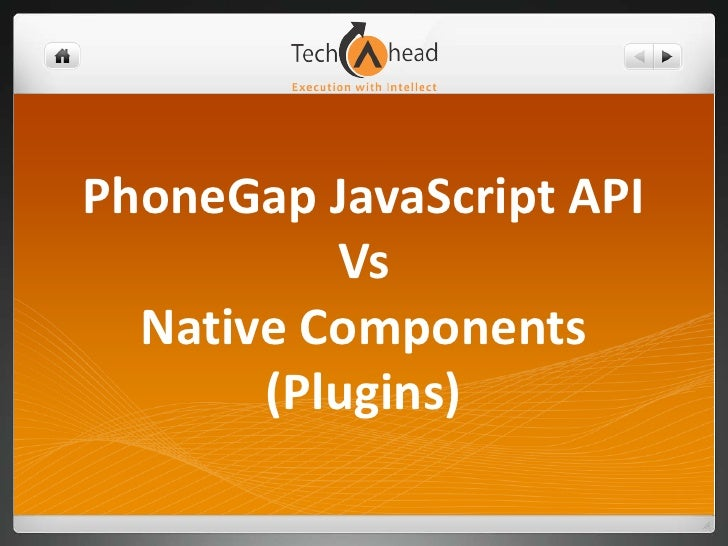 PhoneGap JavaScript API          Vs  Native Components       (Plugins)