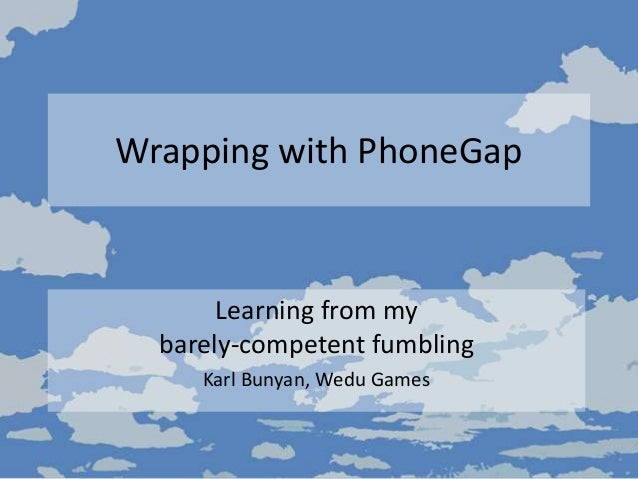 Wrapping with PhoneGap Learning from my barely-competent fumbling Karl Bunyan, Wedu Games