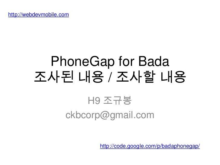 PhoneGap for Bada조사된 내용 / 조사할 내용<br />H9 조규봉<br />ckbcorp@gmail.com<br />http://webdevmobile.com<br />http://code.google.c...