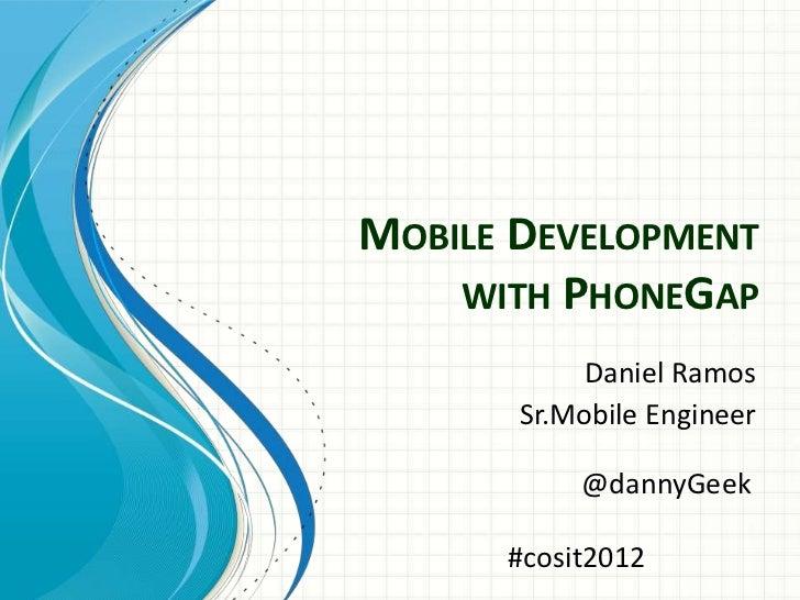 MOBILE DEVELOPMENT    WITH PHONEGAP            Daniel Ramos       Sr.Mobile Engineer           @dannyGeek      #cosit2012