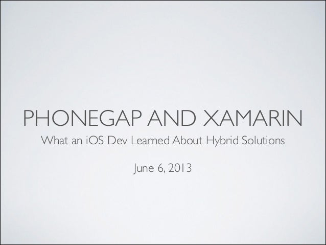 PHONEGAP AND XAMARIN What an iOS Dev Learned About Hybrid Solutions	  !  June 6, 2013