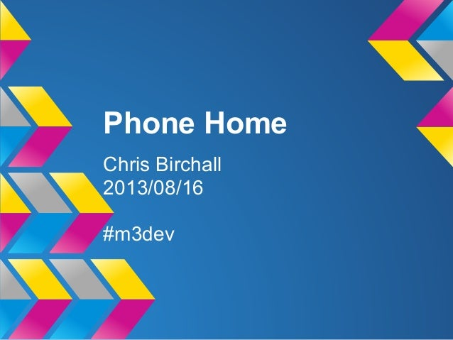 Phone Home Chris Birchall 2013/08/16 #m3dev