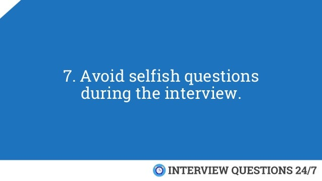 7. Avoid selfish questions during the interview.