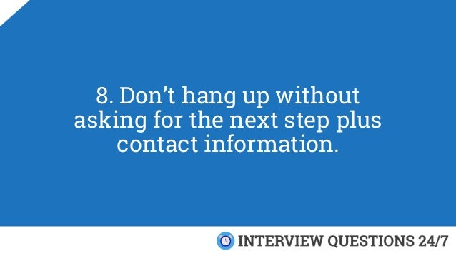 8. Don't hang up without asking for the next step plus contact information.