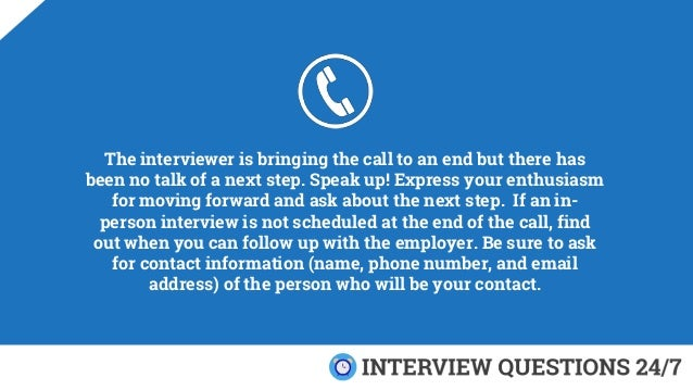 The interviewer is bringing the call to an end but there has been no talk of a next step. Speak up! Express your enthusias...