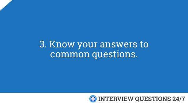 3. Know your answers to common questions.