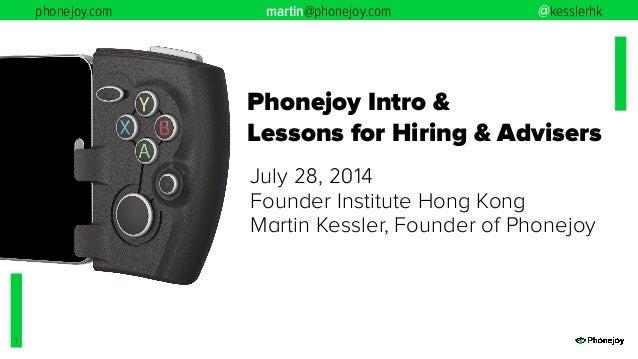 phonejoy.com martin@phonejoy.com @kesslerhk 1 Phonejoy Intro & Lessons for Hiring & Advisers July 28, 2014 Founder Institu...