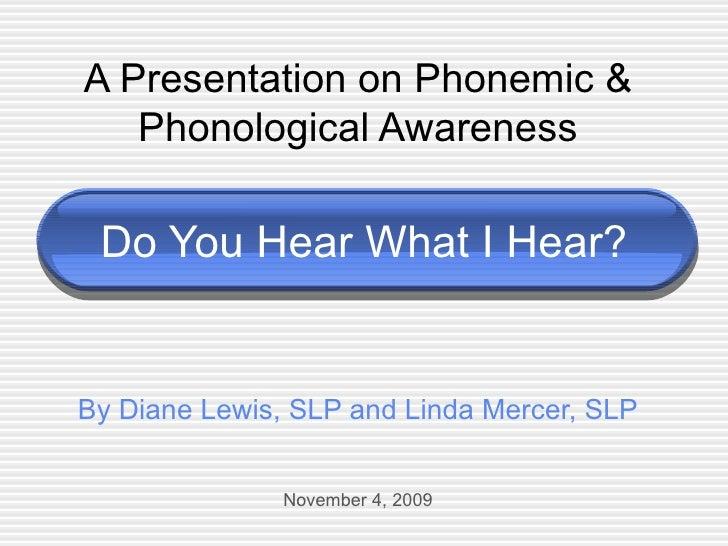 Do You Hear What I Hear? A Presentation on Phonemic & Phonological Awareness By Diane Lewis, SLP and Linda Mercer, SLP Nov...