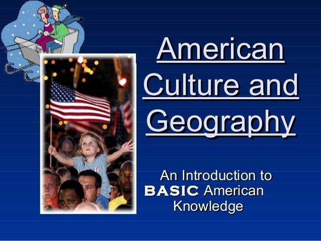 AmericanAmericanCulture andCulture andGeographyGeographyAn Introduction toAn Introduction toBASICBASIC AmericanAmericanKno...