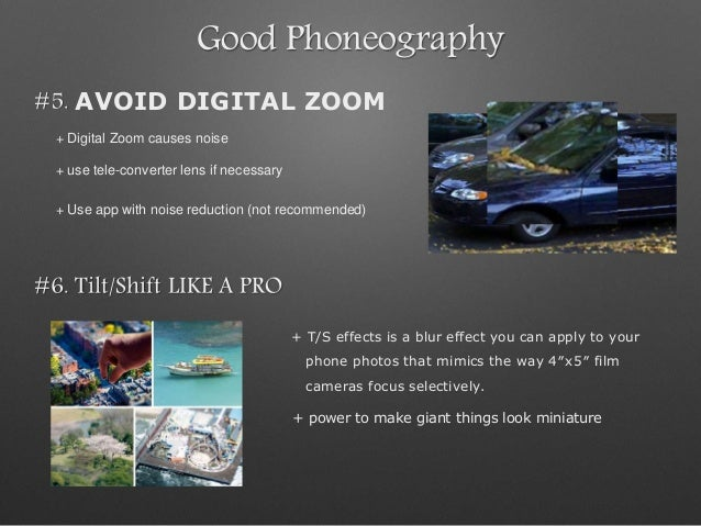 Good Phoneography #5. AVOID DIGITAL ZOOM + Digital Zoom causes noise + use tele-converter lens if necessary + Use app with...