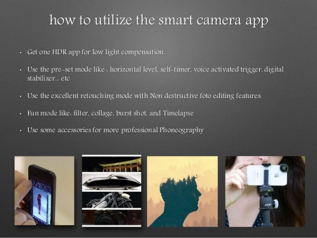 how to utilize the smart camera app • Get one HDR app for low light compensation. • Use the pre-set mode like : horizontal...