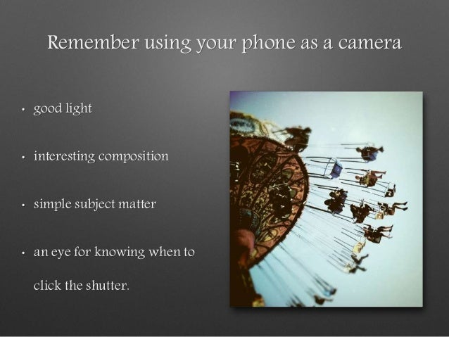 Remember using your phone as a camera • good light • interesting composition • simple subject matter • an eye for knowing ...