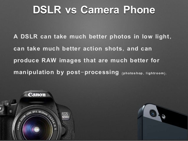 DSLR vs Camera Phone A DSLR can take much better photos in low light, can take much better action shots, and can produce R...