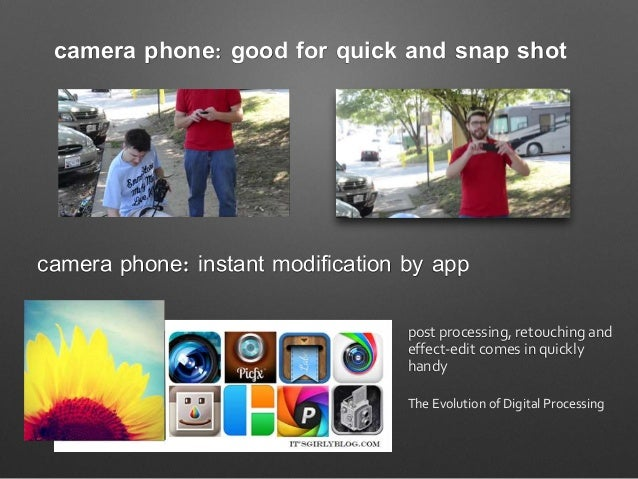 camera phone: good for quick and snap shot camera phone: instant modification by app post processing, retouching and effec...