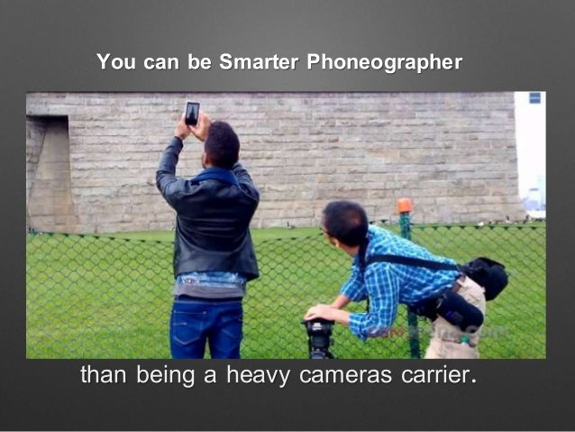 You can be Smarter Phoneographer than being a heavy cameras carrier.