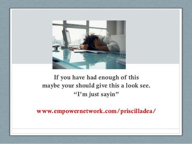 "If you have had enough of this maybe your should give this a look see.           ""I'm just sayin""www.empowernetwork.com/pr..."