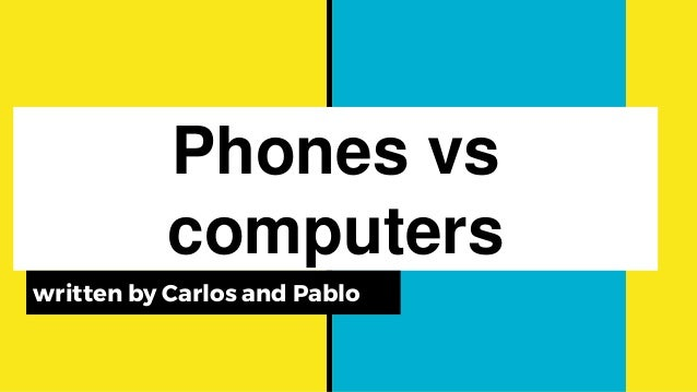 Phones vs computers written by Carlos and Pablo