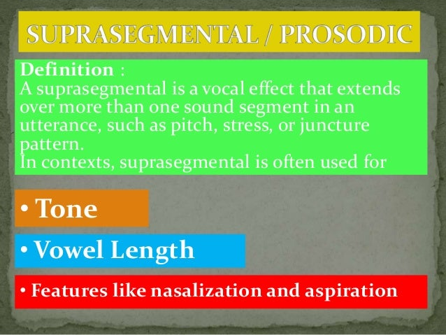 Definition : A suprasegmental is a vocal effect that extends over more than one sound segment in an utterance, such as pit...