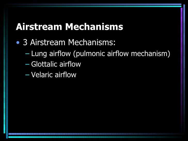 airstream mechanism The manner in which an airstream is set in motion for the purposes of speech airstream mechanisms may produce ingressive (inward) or egressive (outward) airflow.