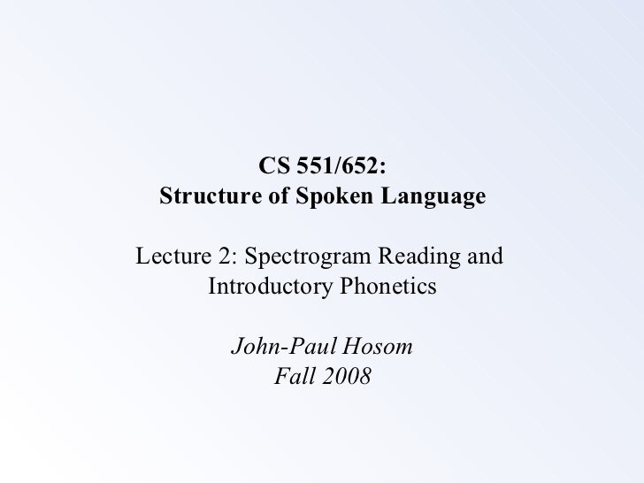 CS 551/652:  Structure of Spoken LanguageLecture 2: Spectrogram Reading and       Introductory Phonetics        John-Paul ...