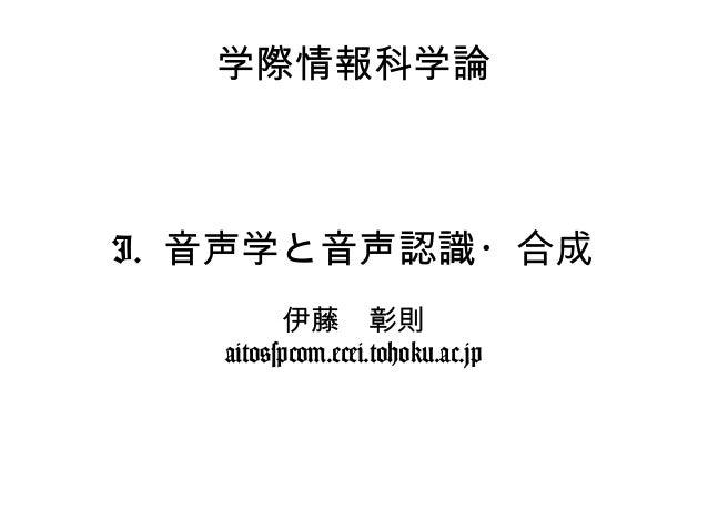 学際情報科学論 I. 音声学と音声認識・合成 伊藤 彰則 aito@spcom.ecei.tohoku.ac.jp